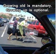 Growing old is mandatory.  Growing up is optional.