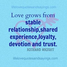 """Love grows from stable relationships, shared experience, loyalty, devotion, trust."" RICHARD WRIGHT"