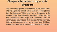 Toys r us in Singapore is no doubt one of the obvious first choices especially for kids when they are looking to buy toys in Singapore. While toys r us Singapore is the popular brand, not always its possible to afford the best toys considering their high cost. Moreover, kids are continuously growing and their choice change every day. Getting an expensive toys r us toy that your kid loses interest in a few days is nothing but the waste of money.