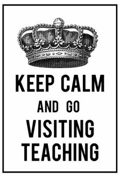 keep calm and go visiting teaching :)
