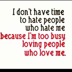 I don't have time to hate people who hate me because I'm too busy loving people who love me :)