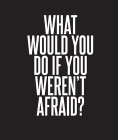 // What would you do if you weren't afraid?