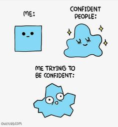 HAHAHAHA true... literally two people told me to me more confident (my crush and my mom) and I'm just like... haha that's not how that works