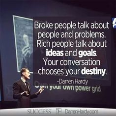 Broke people talk about people and problems, Rich people talk about IDEAS & GOALS Your conversation chooses your destiny - Darren Hardy