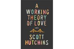 5 novels you must read this fall - 'A Working Theory of Love,' by Scott Hutchins