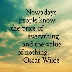 """""""Nowadays people know the price of everything and the value of nothing."""" - Oscar Wilde"""