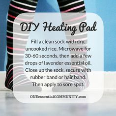 easy DIY heating pad with essential oil- fill a clean sock with uncooked rice, microwave for 30-60 seconds, then add a few drops of lavender essential oil, close up the sock and secure with rubber band or hair band.  test for temperature, then apply to sore spot.