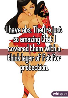I have abs. They're just so amazing that I covered them with a thick layer of fat for protection.