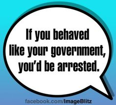 If you behaved like you government, you'd be Arrested!! #Truth