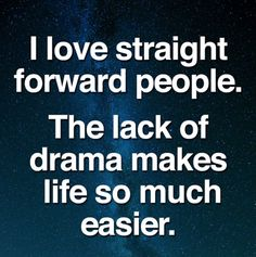 I love straight forward people.. the lack of drama makes life so much easier.