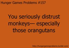 Yup...the hunger games has changed my life...including my new fear of monkeys... :D