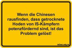 Wenn die Chinesen rausfinden, dass getrocknete Hoden von IS-Kämpfern potenzfördernd sind, ist das Problem gelöst! ... gefunden auf https://www.istdaslustig.de/spruch/1079/pi