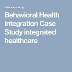 Behavioral Health Integration Case Study integrated healthcare