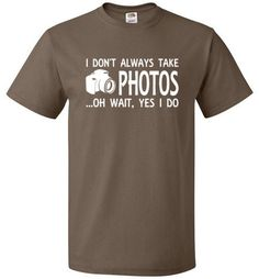 Funny Photographer Shirt The only time they don't take photos is when their camera's not with them. And you're not really a photographer unless you have your camera permanently attached to your body.