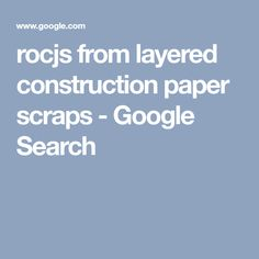 rocjs from layered construction paper scraps - Google Search