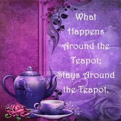 What happens around the teapot; stays around the teapot.