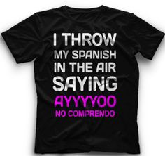 I Throw My Spanish In The Air Saying Ayyyyoo by CoolFunnyTshirts, $15.00