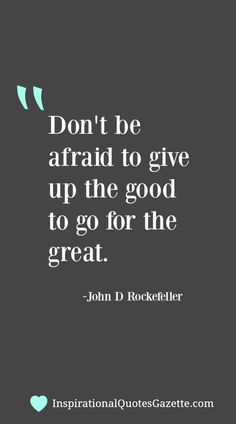 Don't be afraid to give up the good to go for the great. - Inspirational Quotes Gazette