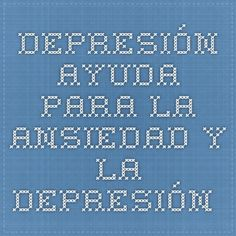DEPRESIÓN - ayuda para la ansiedad y la depresión.