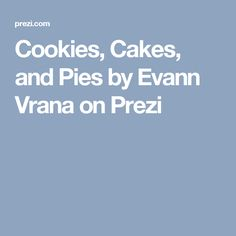 Cookies, Cakes, and Pies by Evann Vrana on Prezi