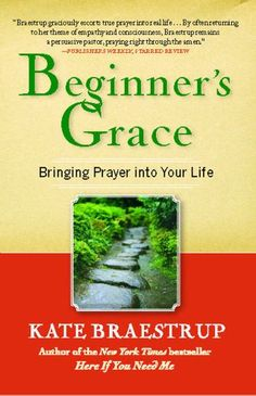 Beginner's Grace: Bringing Prayer to Life, Kate Braestrup. A welcoming modern guide to the simplest, most effective way to satisfy a universal spiritual hunger, Beginner's Grace is for the religious and nonreligious and even irreligious in its generous, good-humored approach to spirituality. With its insight and warmth, Beginner's Grace is sure to become a spiritual touchstone for people of all faiths.