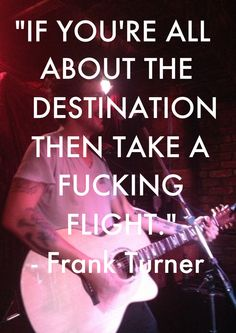 """""""If you're all about the destination, then take a fucking flight."""" - Frank Turner"""