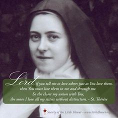 Lord, if You tell me to love others just as You love them, then You must love them in me and through me. So the closer my union with You,the more I love all my sisters without distinction.  - St. Therese of Lisieux