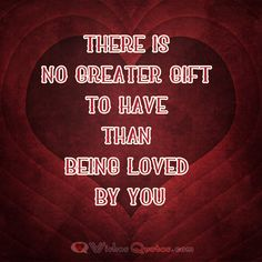 There is no greater gift to have than being loved by you.