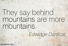 edwidge danticat quotes   Edwidge Danticat : They say behind mountains are more mountains ...