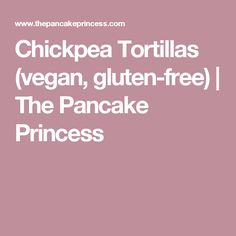 Chickpea Tortillas (vegan, gluten-free)   The Pancake Princess
