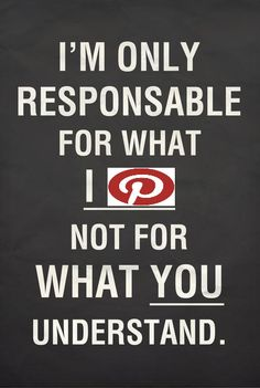 I'm only responsible for what I pin - not for what you understand or infer or think about my pins.