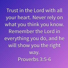 Proverbs Trust in the LORD with all your heart. Never rely on what you think you know. Remember the LORD in everything you do, and he will show you the right way. Scripture Study, Bible Verses Quotes, Faith Quotes, Wisdom Quotes, Prayer Scriptures, Prayer Quotes, Bible Encouragement, Inspirational Prayers, Bible Truth