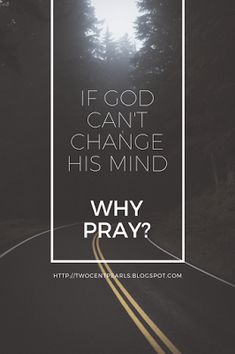 Two Cent Pearls: Why Pray? Part 2: Does God change his mind? 'If God is unchangeable then God experiences all of history and all of the future as a timeless unchangeable 'now'. If everything that will happen is already eternally settled in his unchanging mind, why pray?'