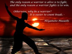 Stretch To Succeed: The only reason a warrior is alive is to fight, and the only reason a warrior fights is to win. Otherwise, why be a warrior? It is easier to count beads. -Miyamoto Musashi