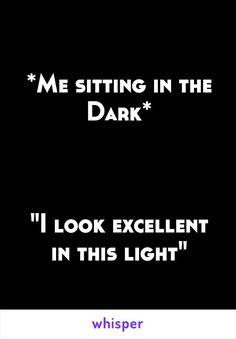 """*Me sitting in the Dark* """"I look excellent in this light"""""""