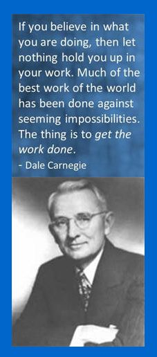 If you believe in what you are doing, then let nothing hold you up in your work. Much of the best work of the world has been done against seeming impossibilities. The thing is to get the work done. – Dale Carnegie