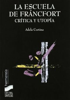 La Escuela de Fráncfort : crítica y utopía / Adela Cortina