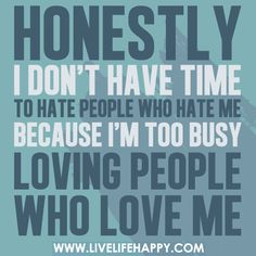 Honestly I don't have time to hate people who hate me because I'm too busy loving people who love me.