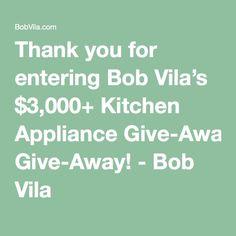 Thank you for entering Bob Vila's $3,000+ Kitchen Appliance Give-Away! - Bob Vila
