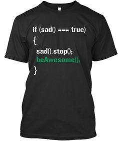 If (Sad() === True)       { Sad().Stop();    Be Awesome();   } Black T-Shirt Front