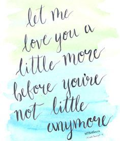 """Let me love you a little more before you're not little anymore."" 5 ideas for parents to cherish their children in the little moments of life before their family grows up. Read the featured list on http://HerViewFromHome.com  Quote, article, and hand-lettering artwork by blogger Michelle Thevenot (http://MTBottles.ca) Get your printable copy of the artwork at http://www.etsy.com/ca/shop/MTArtworks"