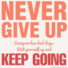Never give up! Everyone has bad days. Pick yourself up and keep going.   http://makeovercoaching.com/