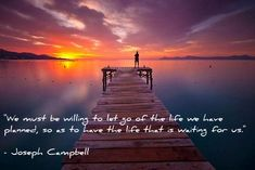 We must be willing to let go of the life we have planned, so as to have the life that is waiting for us.  Joseph Campbell