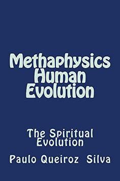 Methaphysics - Human Evolution: The Spiritual Evolution by Paulo Queiroz Silva http://www.amazon.com/dp/B019QB74HK/ref=cm_sw_r_pi_dp_QM3Xwb02N2C15
