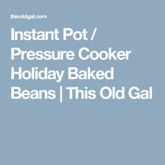 Instant Pot / Pressure Cooker Holiday Baked Beans | This Old Gal