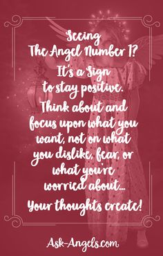 Seeing The Angel Number 1? It's a Sign to stay positive. Think about and focus upon what you want, not on what you dislike, fear, or what you're worried about… Your thoughts create!
