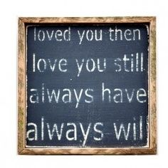 Loved You Then, Love You Still, Always Have . I think this would be a great tattoo Great Quotes, Quotes To Live By, Inspirational Quotes, Simple Quotes, Awesome Quotes, Motivational, Life Quotes, Love You, My Love