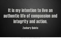 It is my intention to live an authentic life of compassion and integrity and action.