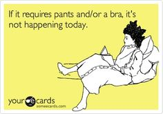 If it requires pants and/or a bra, its not happening today..