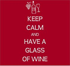 Keep Calm and Have a Glass of Wine!